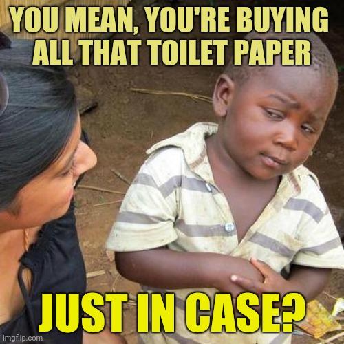 Panic Buying Virus 7 |  YOU MEAN, YOU'RE BUYING  ALL THAT TOILET PAPER; JUST IN CASE? | image tagged in memes,third world skeptical kid,corona virus,panic,meanwhile in australia | made w/ Imgflip meme maker
