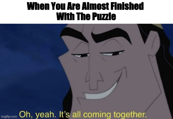 Well... Your Not Wrong |  When You Are Almost Finished  With The Puzzle | image tagged in it's all coming together | made w/ Imgflip meme maker