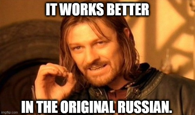 One Does Not Simply Meme | IT WORKS BETTER IN THE ORIGINAL RUSSIAN. | image tagged in memes,one does not simply | made w/ Imgflip meme maker
