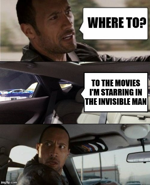 The Rock Driving Blank 2 |  WHERE TO? TO THE MOVIES I'M STARRING IN THE INVISIBLE MAN | image tagged in the rock driving blank 2,memes,the invisible man,classic movies,i see dead people,i see what you did there | made w/ Imgflip meme maker
