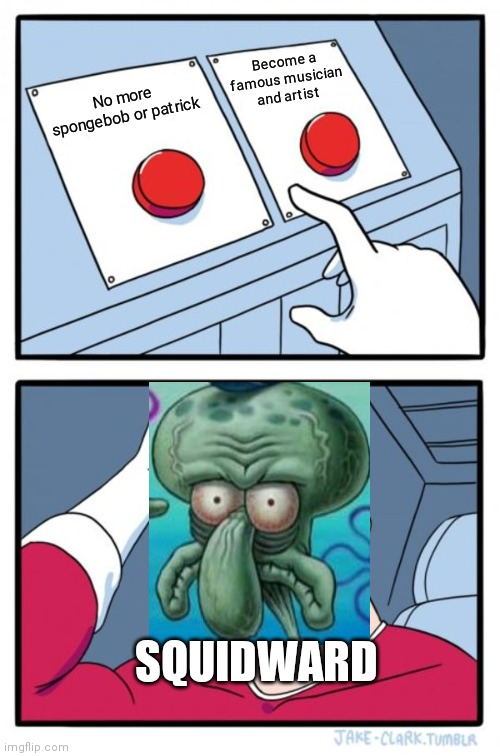 No more Spongebob or Patrickorbecome a famous musician or artist | No more spongebob or patrick Become a famous musician and artist SQUIDWARD | image tagged in memes,two buttons,squidward | made w/ Imgflip meme maker
