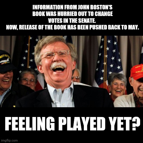 You gotta be kidding me... |  INFORMATION FROM JOHN BOSTON'S BOOK WAS HURRIED OUT TO CHANGE VOTES IN THE SENATE.  NOW, RELEASE OF THE BOOK HAS BEEN PUSHED BACK TO MAY. FEELING PLAYED YET? | image tagged in john bolton laughing,book,senate,impeachment,scam,played | made w/ Imgflip meme maker