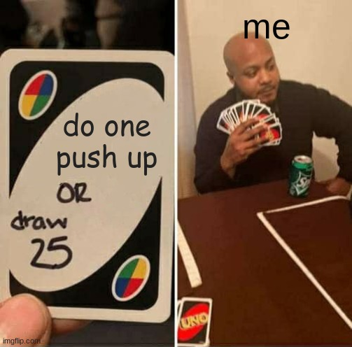 GIVE ME one |  me; do one push up | image tagged in memes,uno draw 25 cards,pushups,uno,funny,lol | made w/ Imgflip meme maker