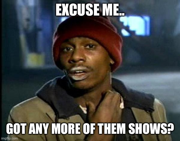 dave chappelle |  EXCUSE ME.. GOT ANY MORE OF THEM SHOWS? | image tagged in dave chappelle | made w/ Imgflip meme maker