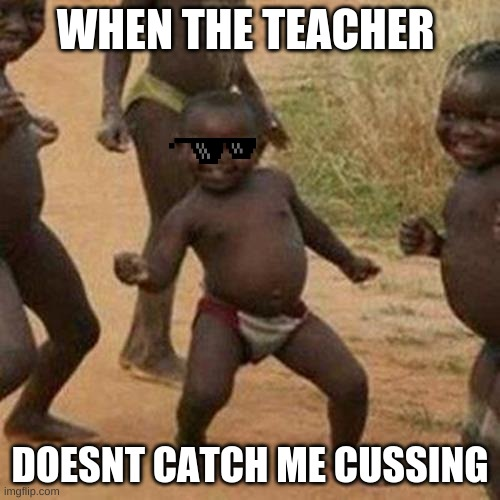 Third World Success Kid |  WHEN THE TEACHER; DOESNT CATCH ME CUSSING | image tagged in memes,third world success kid | made w/ Imgflip meme maker