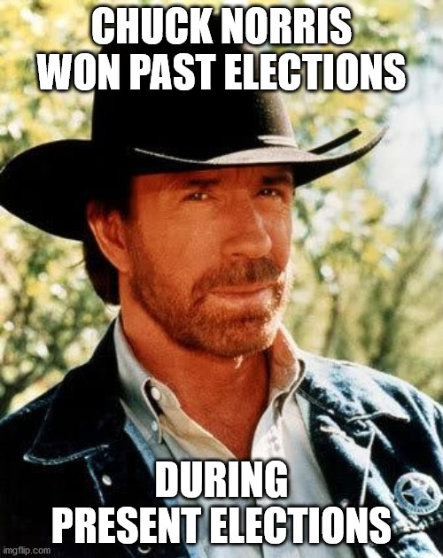 Chuck Norris |  CHUCK NORRIS WON PAST ELECTIONS; DURING PRESENT ELECTIONS | image tagged in memes,chuck norris | made w/ Imgflip meme maker