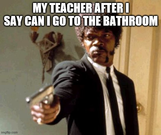 Say That Again I Dare You |  MY TEACHER AFTER I SAY CAN I GO TO THE BATHROOM | image tagged in memes,say that again i dare you | made w/ Imgflip meme maker