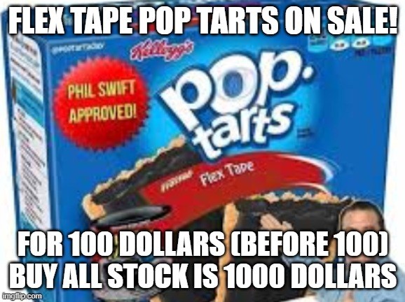 flex tape pop tarts |  FLEX TAPE POP TARTS ON SALE! FOR 100 DOLLARS (BEFORE 100) BUY ALL STOCK IS 1000 DOLLARS | image tagged in flex tape pop tarts | made w/ Imgflip meme maker