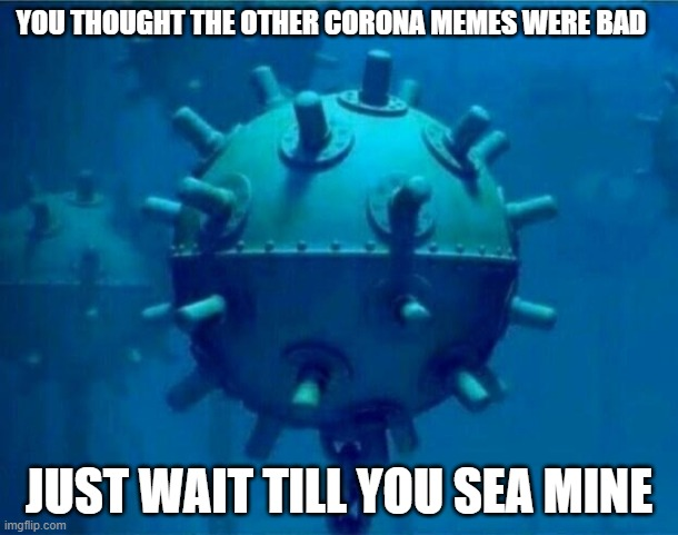 corona sea mine |  YOU THOUGHT THE OTHER CORONA MEMES WERE BAD; JUST WAIT TILL YOU SEA MINE | image tagged in coronavirus,corona,corona virus,mine | made w/ Imgflip meme maker