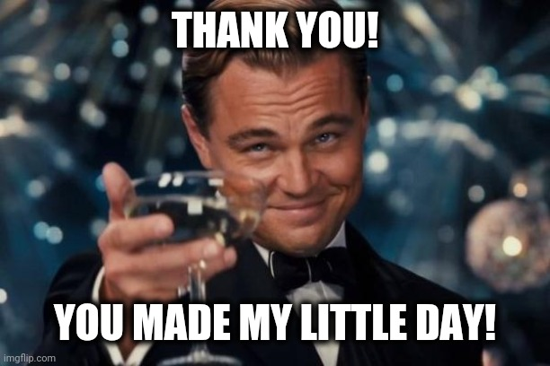Leonardo Dicaprio Cheers Meme | THANK YOU! YOU MADE MY LITTLE DAY! | image tagged in memes,leonardo dicaprio cheers | made w/ Imgflip meme maker