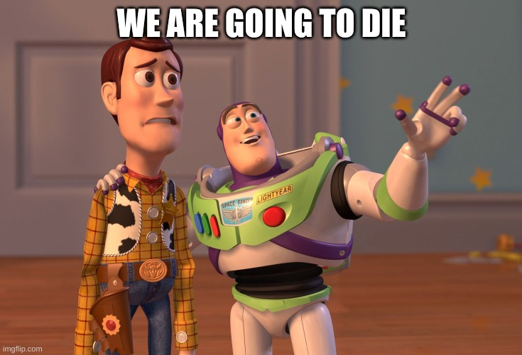 X, X Everywhere |  WE ARE GOING TO DIE | image tagged in memes,x x everywhere,death,toy story,toys,funny | made w/ Imgflip meme maker