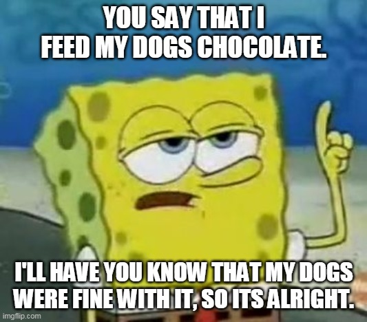 I'll Have You Know Spongebob |  YOU SAY THAT I FEED MY DOGS CHOCOLATE. I'LL HAVE YOU KNOW THAT MY DOGS WERE FINE WITH IT, SO ITS ALRIGHT. | image tagged in memes,ill have you know spongebob | made w/ Imgflip meme maker