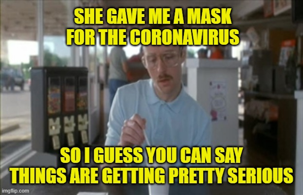The Coronavirus: Things are getting pretty serious. Made in China, exporting worldwide. |  SHE GAVE ME A MASK FOR THE CORONAVIRUS; SO I GUESS YOU CAN SAY THINGS ARE GETTING PRETTY SERIOUS | image tagged in memes,so i guess you can say things are getting pretty serious,coronavirus,pandemic,sarcasm,made in china | made w/ Imgflip meme maker