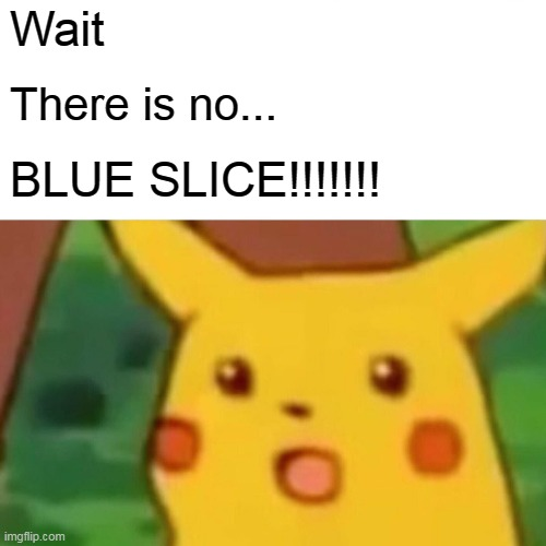 Surprised Pikachu Meme | Wait There is no... BLUE SLICE!!!!!!! | image tagged in memes,surprised pikachu | made w/ Imgflip meme maker