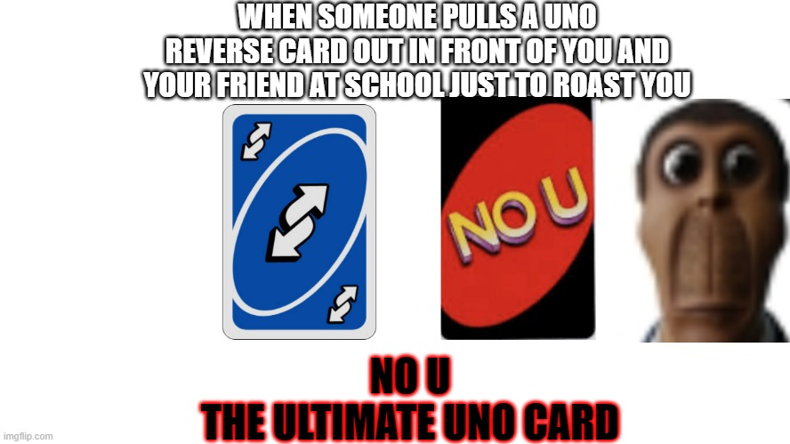 WHEN SOMEONE PULLS A UNO REVERSE CARD OUT IN FRONT OF YOU AND YOUR FRIEND AT SCHOOL JUST TO ROAST YOU; NO U THE ULTIMATE UNO CARD | image tagged in uno reverse card,uno no u,uno | made w/ Imgflip meme maker