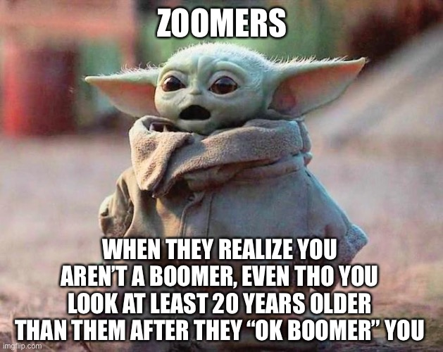 "I have spoken |  ZOOMERS; WHEN THEY REALIZE YOU AREN'T A BOOMER, EVEN THO YOU LOOK AT LEAST 20 YEARS OLDER THAN THEM AFTER THEY ""OK BOOMER"" YOU 