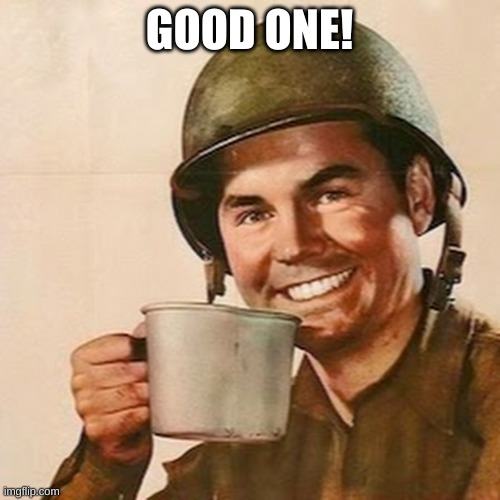 Coffee Soldier | GOOD ONE! | image tagged in coffee soldier | made w/ Imgflip meme maker