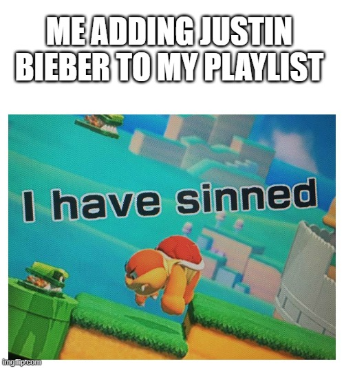 ME ADDING JUSTIN BIEBER TO MY PLAYLIST | image tagged in sin | made w/ Imgflip meme maker
