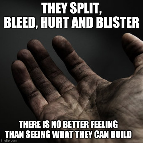 Get busy |  THEY SPLIT, BLEED, HURT AND BLISTER; THERE IS NO BETTER FEELING THAN SEEING WHAT THEY CAN BUILD | image tagged in dirty hands,get busy,rest when you are dead,hard work builds nations,you can do it,diy | made w/ Imgflip meme maker