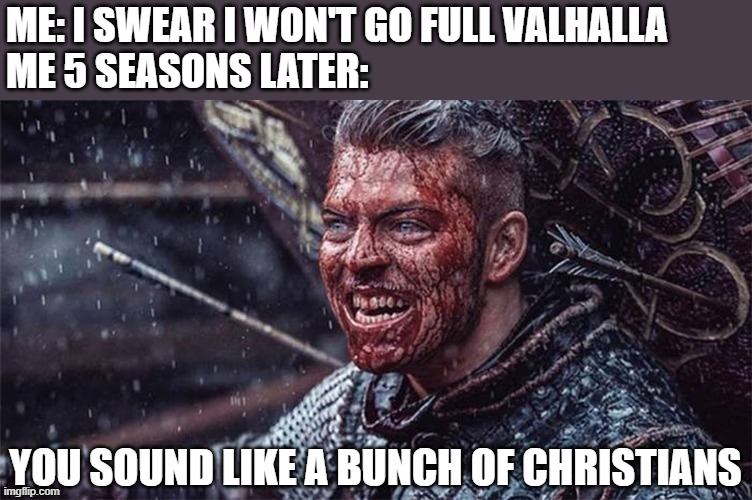 Ivar |  ME: I SWEAR I WON'T GO FULL VALHALLA ME 5 SEASONS LATER:; YOU SOUND LIKE A BUNCH OF CHRISTIANS | image tagged in vikings,viking,ivar | made w/ Imgflip meme maker