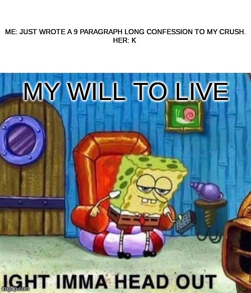 Spongebob Ight Imma Head Out Meme |  ME: JUST WROTE A 9 PARAGRAPH LONG CONFESSION TO MY CRUSH.  HER: K; MY WILL TO LIVE | image tagged in memes,spongebob ight imma head out | made w/ Imgflip meme maker