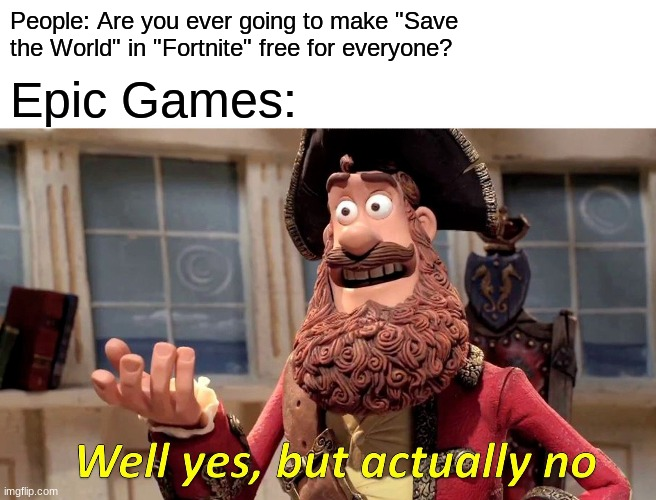 "Well Yes, But Actually No |  People: Are you ever going to make ""Save the World"" in ""Fortnite"" free for everyone? Epic Games: 