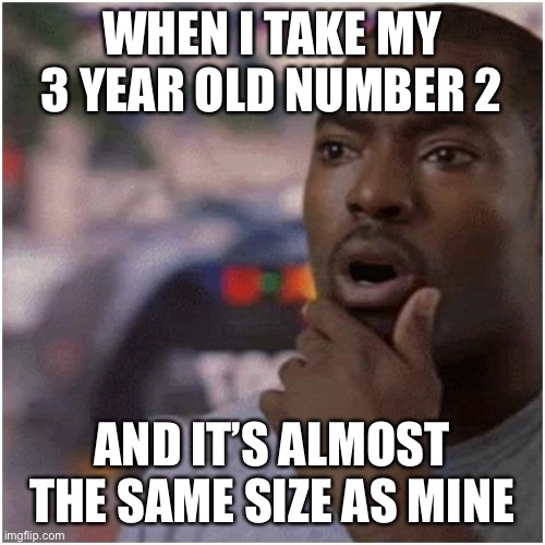 Shocked black guy |  WHEN I TAKE MY 3 YEAR OLD NUMBER 2; AND IT'S ALMOST THE SAME SIZE AS MINE | image tagged in shocked black guy,funny,kids,dank,dank memes,memes | made w/ Imgflip meme maker