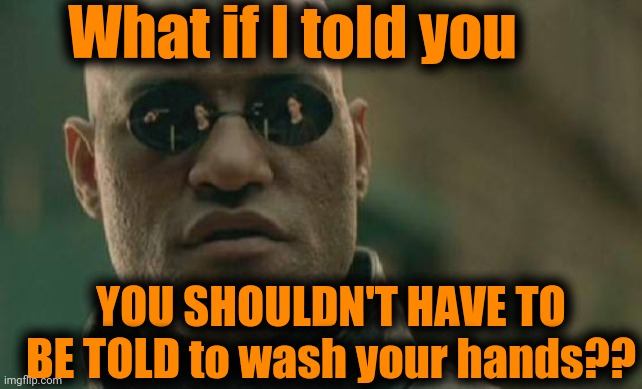 CDC is advising us to do something Mom has already told us to do! |  What if I told you; YOU SHOULDN'T HAVE TO BE TOLD to wash your hands?? | image tagged in coronavirus,hygiene | made w/ Imgflip meme maker
