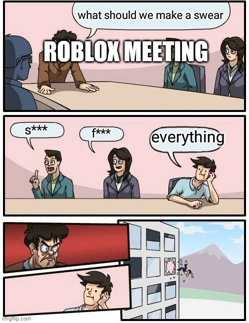 Boardroom Meeting Suggestion Meme | what should we make a swear s*** f*** everything ROBLOX MEETING | image tagged in memes,boardroom meeting suggestion | made w/ Imgflip meme maker