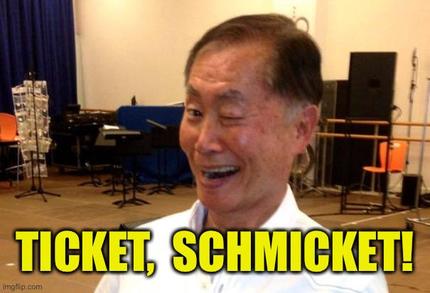 Winking George Takei | TICKET,  SCHMICKET! | image tagged in winking george takei | made w/ Imgflip meme maker