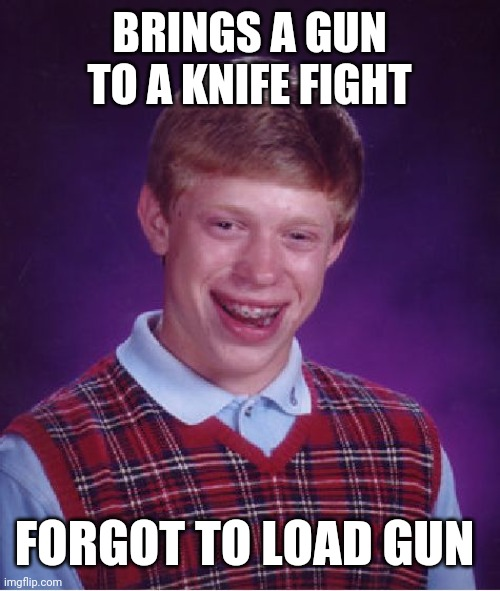 Bad Luck Brian |  BRINGS A GUN TO A KNIFE FIGHT; FORGOT TO LOAD GUN | image tagged in memes,bad luck brian | made w/ Imgflip meme maker