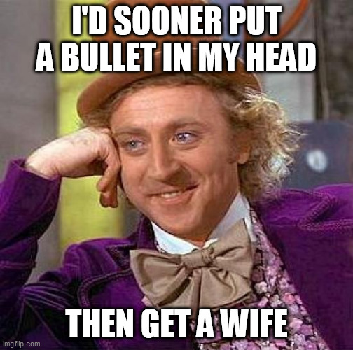 Creepy Condescending Wonka |  I'D SOONER PUT A BULLET IN MY HEAD; THEN GET A WIFE | image tagged in memes,creepy condescending wonka,i hate love,i hate romance,wife,wives | made w/ Imgflip meme maker