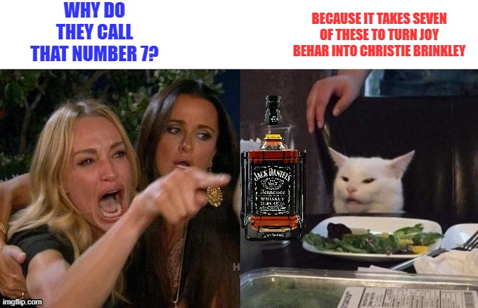 Smudge |  WHY DO THEY CALL THAT NUMBER 7? BECAUSE IT TAKES SEVEN OF THESE TO TURN JOY BEHAR INTO CHRISTIE BRINKLEY | image tagged in whiskey,joy behar,ugly | made w/ Imgflip meme maker