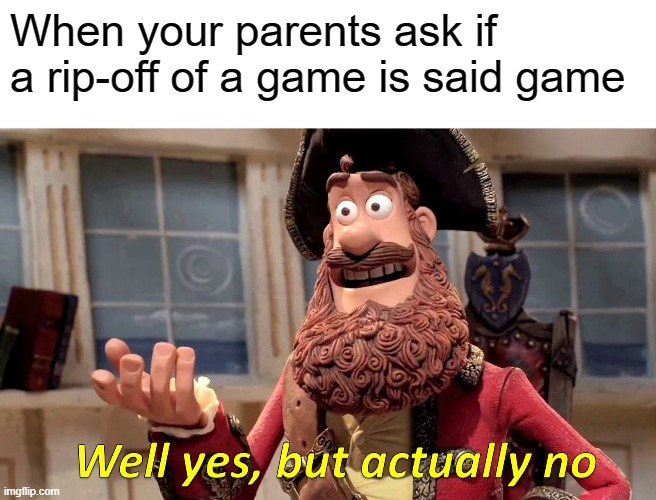 Well Yes, But Actually No |  When your parents ask if a rip-off of a game is said game | image tagged in memes,well yes but actually no | made w/ Imgflip meme maker