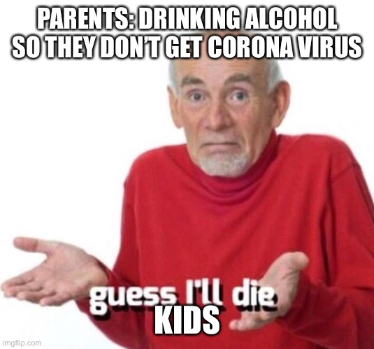 Guess I'll die |  PARENTS: DRINKING ALCOHOL SO THEY DON'T GET CORONA VIRUS; KIDS | image tagged in guess ill die | made w/ Imgflip meme maker