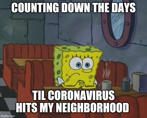 Sponge Bob Shop |  COUNTING DOWN THE DAYS; TIL CORONAVIRUS HITS MY NEIGHBORHOOD | image tagged in sponge bob shop,coronavirus,health care,spongebob | made w/ Imgflip meme maker
