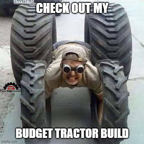 Tractor modifying |  CHECK OUT MY; BUDGET TRACTOR BUILD | image tagged in tractor,mods,build,project,car memes,cars | made w/ Imgflip meme maker