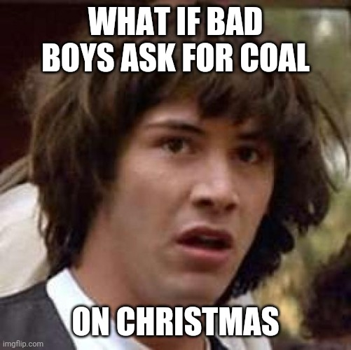 Conspiracy Keanu Meme | WHAT IF BAD BOYS ASK FOR COAL ON CHRISTMAS | image tagged in memes,conspiracy keanu | made w/ Imgflip meme maker