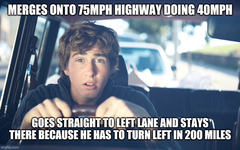 Perpetually Confused Driver |  MERGES ONTO 75MPH HIGHWAY DOING 40MPH; GOES STRAIGHT TO LEFT LANE AND STAYS THERE BECAUSE HE HAS TO TURN LEFT IN 200 MILES | image tagged in perpetually confused driver,bad drivers,stupid drivers,driver,cars | made w/ Imgflip meme maker