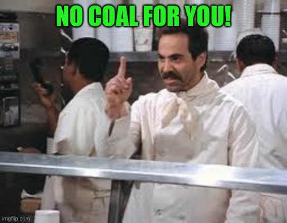 No soup | NO COAL FOR YOU! | image tagged in no soup | made w/ Imgflip meme maker