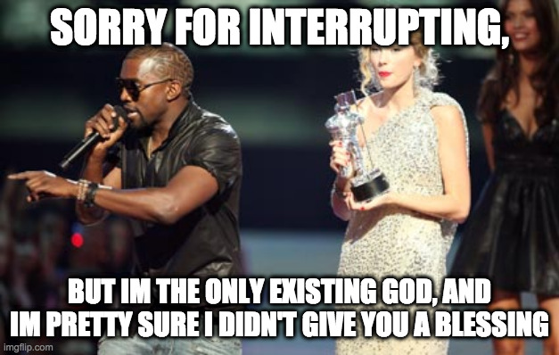 Interupting Kanye |  SORRY FOR INTERRUPTING, BUT IM THE ONLY EXISTING GOD, AND IM PRETTY SURE I DIDN'T GIVE YOU A BLESSING | image tagged in memes,interupting kanye | made w/ Imgflip meme maker