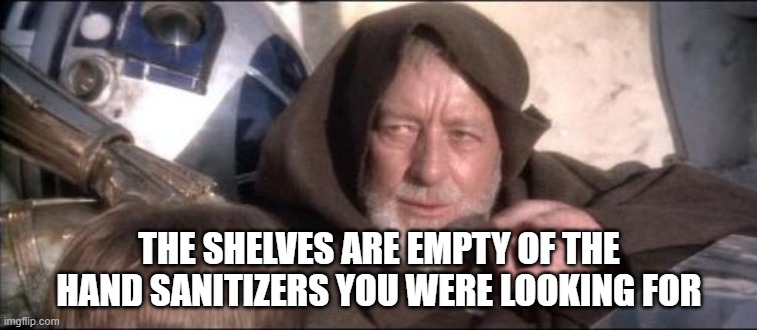 These Arent The Droids You Were Looking For | THE SHELVES ARE EMPTY OF THE HAND SANITIZERS YOU WERE LOOKING FOR | image tagged in memes,these arent the droids you were looking for | made w/ Imgflip meme maker