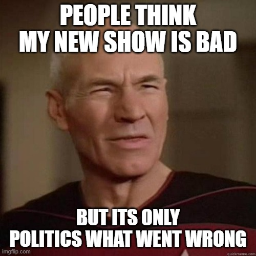 Picard_Disgusted |  PEOPLE THINK MY NEW SHOW IS BAD; BUT ITS ONLY POLITICS WHAT WENT WRONG | image tagged in picard_disgusted | made w/ Imgflip meme maker
