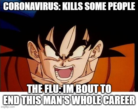 Crosseyed Goku Meme |  CORONAVIRUS: KILLS SOME PEOPLE; THE FLU: IM BOUT TO END THIS MAN'S WHOLE CAREER | image tagged in memes,crosseyed goku | made w/ Imgflip meme maker