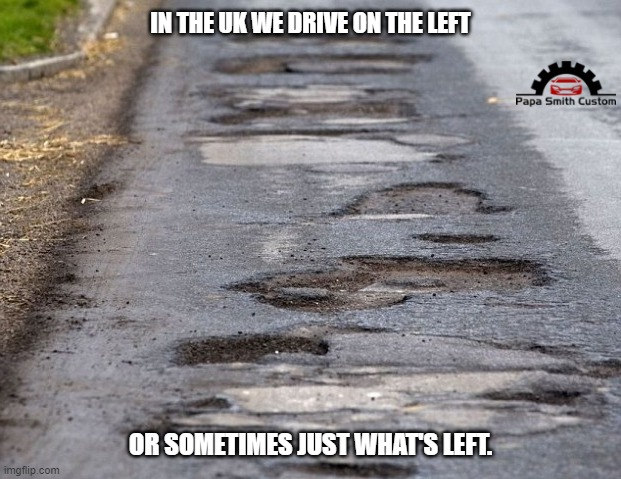 The roads in the U.K. |  IN THE UK WE DRIVE ON THE LEFT; OR SOMETIMES JUST WHAT'S LEFT. | image tagged in left,roads,driving,damage,potholes,broken | made w/ Imgflip meme maker