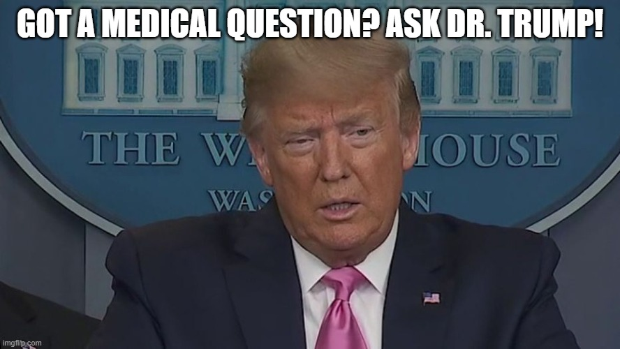 If Only You Knew How Bad Things Really Are |  GOT A MEDICAL QUESTION? ASK DR. TRUMP! | image tagged in if only you knew how bad things really are | made w/ Imgflip meme maker