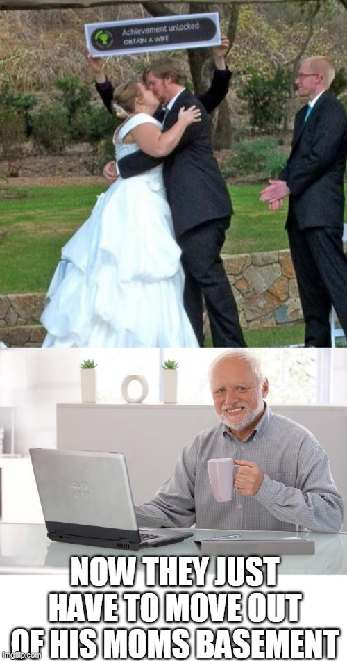 GAMERS WEDDING |  NOW THEY JUST HAVE TO MOVE OUT OF HIS MOMS BASEMENT | image tagged in old man cup of coffee,memes,hide the pain harold,wedding,achievement | made w/ Imgflip meme maker