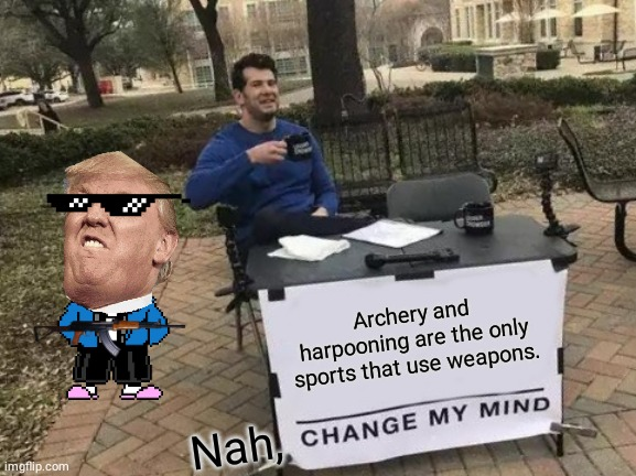 Change My Mind |  Archery and harpooning are the only sports that use weapons. Nah, | image tagged in memes,change my mind | made w/ Imgflip meme maker