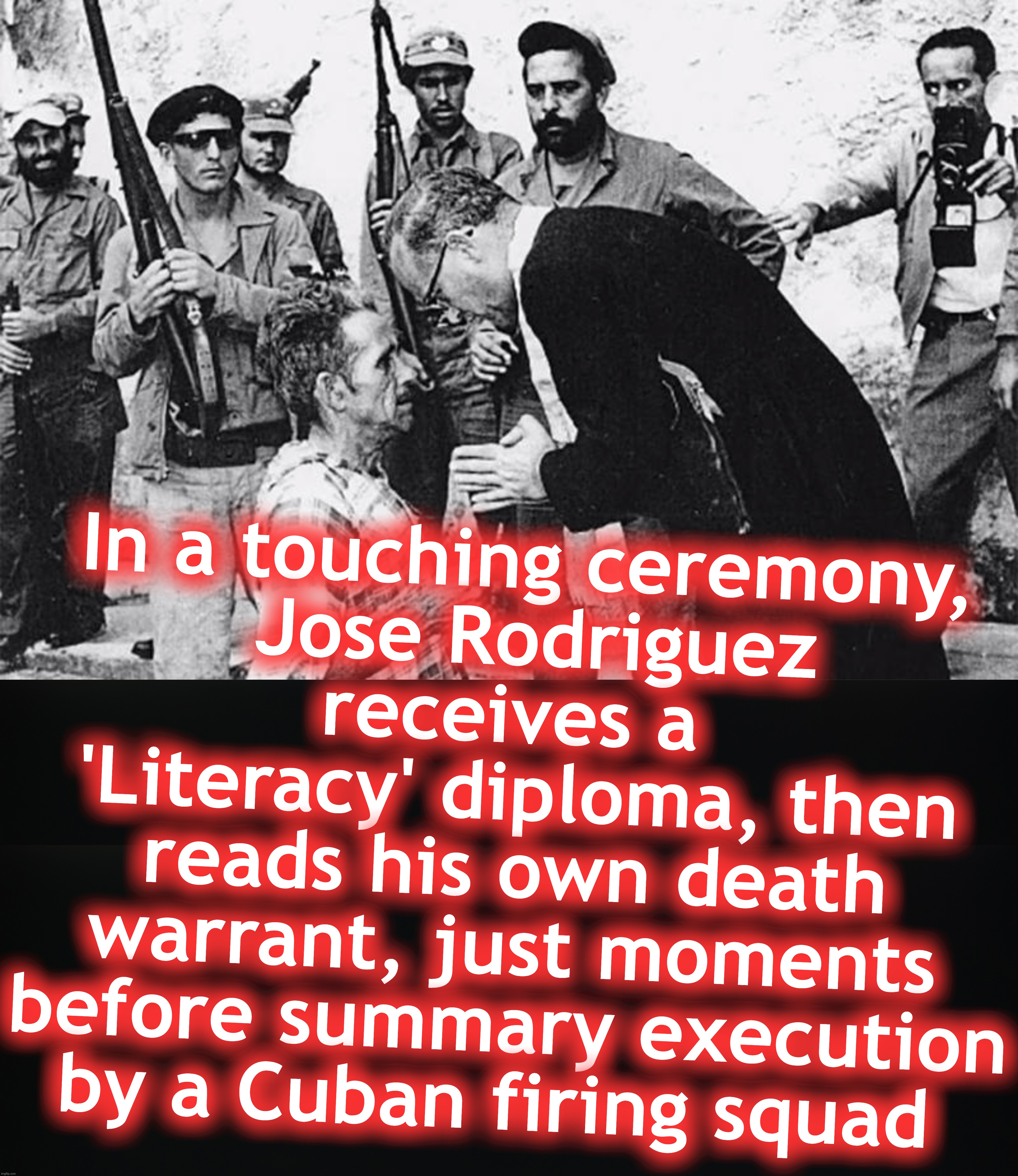 In a touching ceremony,  Jose Rodriguez receives a  'Literacy' diploma, then reads his own death warrant, just moments before summary execution by a Cuban firing squad | image tagged in communist socialist,cuba | made w/ Imgflip meme maker