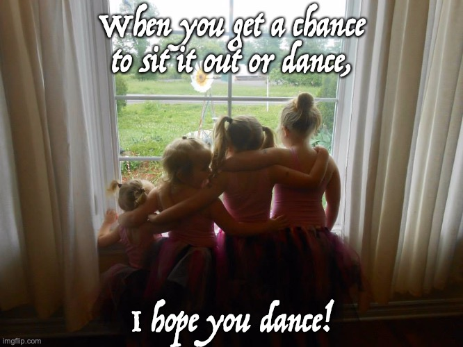 Dance |  When you get a chance to sit it out or dance, I hope you dance! | image tagged in girls | made w/ Imgflip meme maker